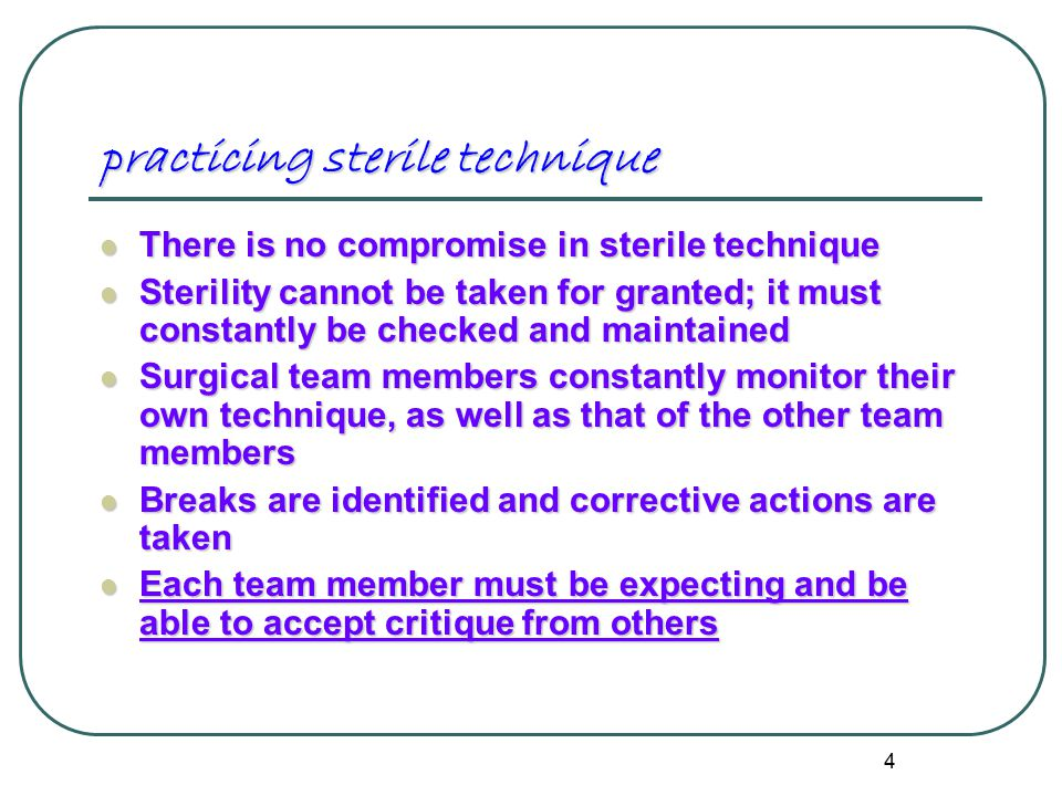 4 practicing sterile technique There is no compromise in sterile technique There is no compromise in sterile technique Sterility cannot be taken for granted; it must constantly be checked and maintained Sterility cannot be taken for granted; it must constantly be checked and maintained Surgical team members constantly monitor their own technique, as well as that of the other team members Surgical team members constantly monitor their own technique, as well as that of the other team members Breaks are identified and corrective actions are taken Breaks are identified and corrective actions are taken Each team member must be expecting and be able to accept critique from others Each team member must be expecting and be able to accept critique from others