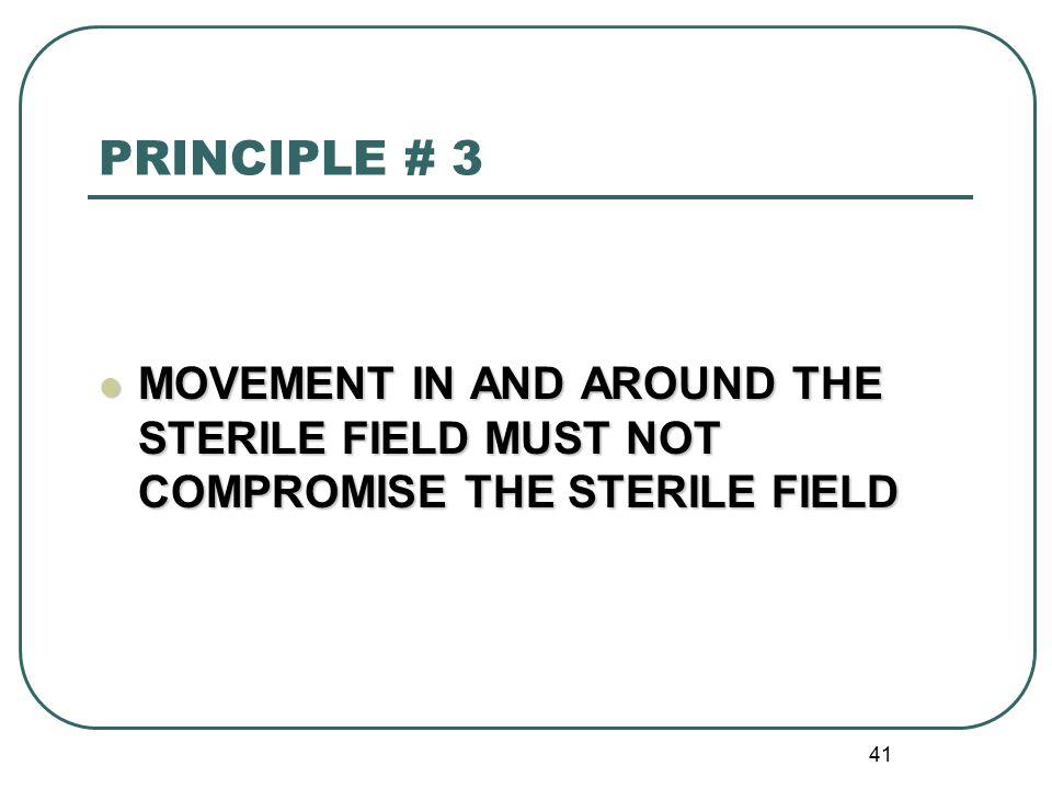 41 PRINCIPLE # 3 MOVEMENT IN AND AROUND THE STERILE FIELD MUST NOT COMPROMISE THE STERILE FIELD MOVEMENT IN AND AROUND THE STERILE FIELD MUST NOT COMPROMISE THE STERILE FIELD