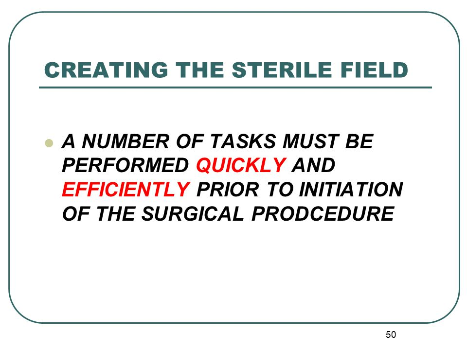 50 CREATING THE STERILE FIELD A NUMBER OF TASKS MUST BE PERFORMED QUICKLY AND EFFICIENTLY PRIOR TO INITIATION OF THE SURGICAL PRODCEDURE