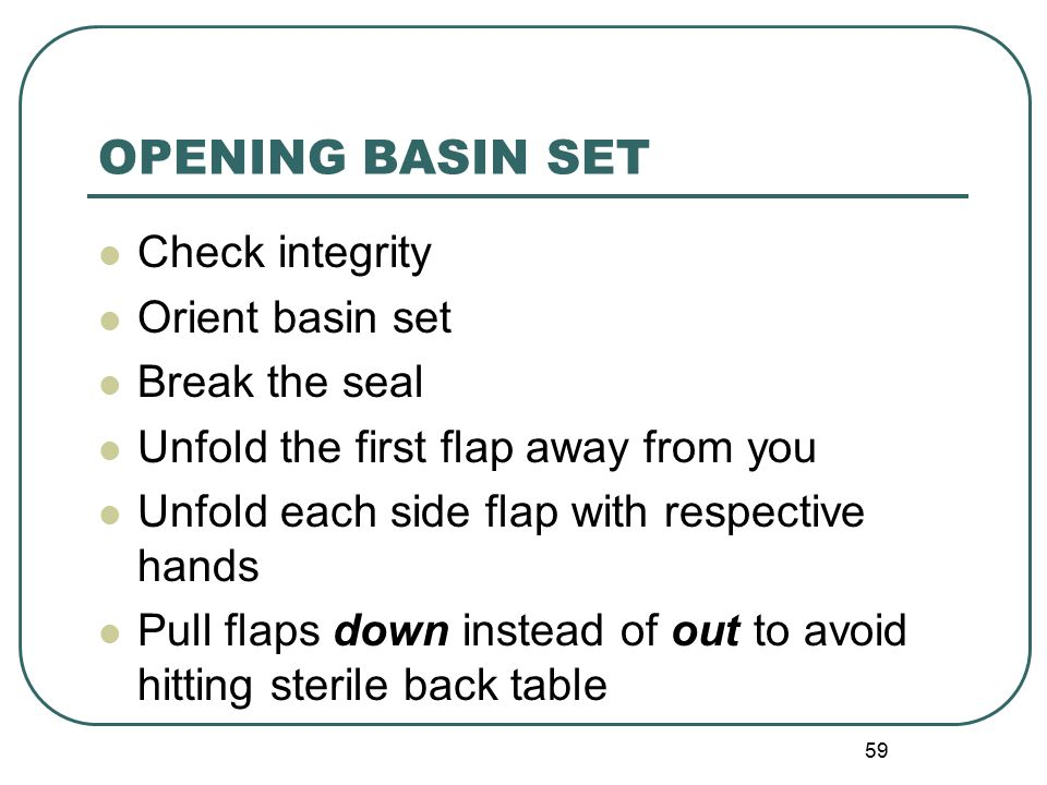 59 OPENING BASIN SET Check integrity Orient basin set Break the seal Unfold the first flap away from you Unfold each side flap with respective hands Pull flaps down instead of out to avoid hitting sterile back table