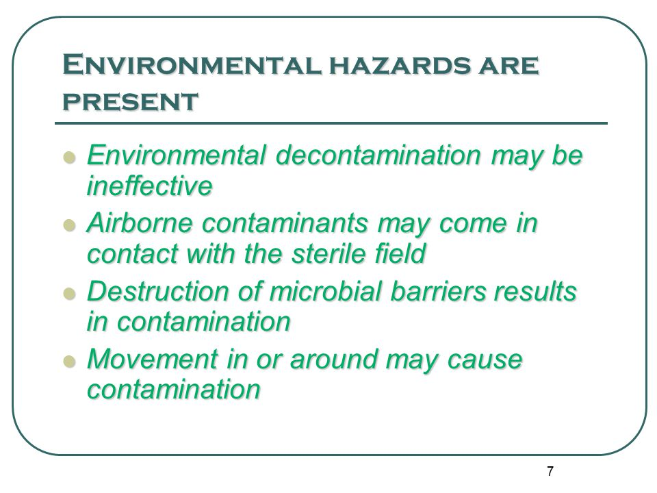 7 Environmental hazards are present Environmental decontamination may be ineffective Environmental decontamination may be ineffective Airborne contaminants may come in contact with the sterile field Airborne contaminants may come in contact with the sterile field Destruction of microbial barriers results in contamination Destruction of microbial barriers results in contamination Movement in or around may cause contamination Movement in or around may cause contamination
