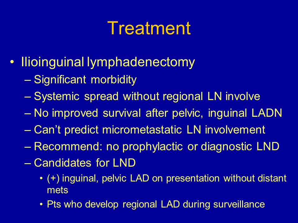 Treatment Ilioinguinal lymphadenectomy –Significant morbidity –Systemic spread without regional LN involve –No improved survival after pelvic, inguina