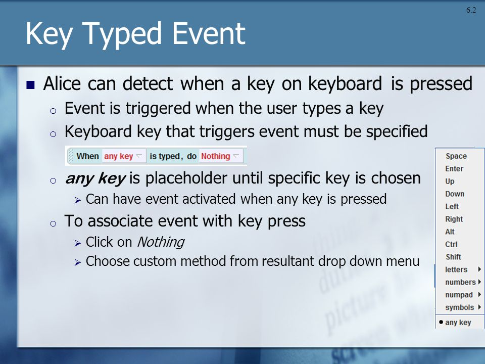 Key Typed Event Alice can detect when a key on keyboard is pressed o Event is triggered when the user types a key o Keyboard key that triggers event must be specified o any key is placeholder until specific key is chosen  Can have event activated when any key is pressed o To associate event with key press  Click on Nothing  Choose custom method from resultant drop down menu 6.2