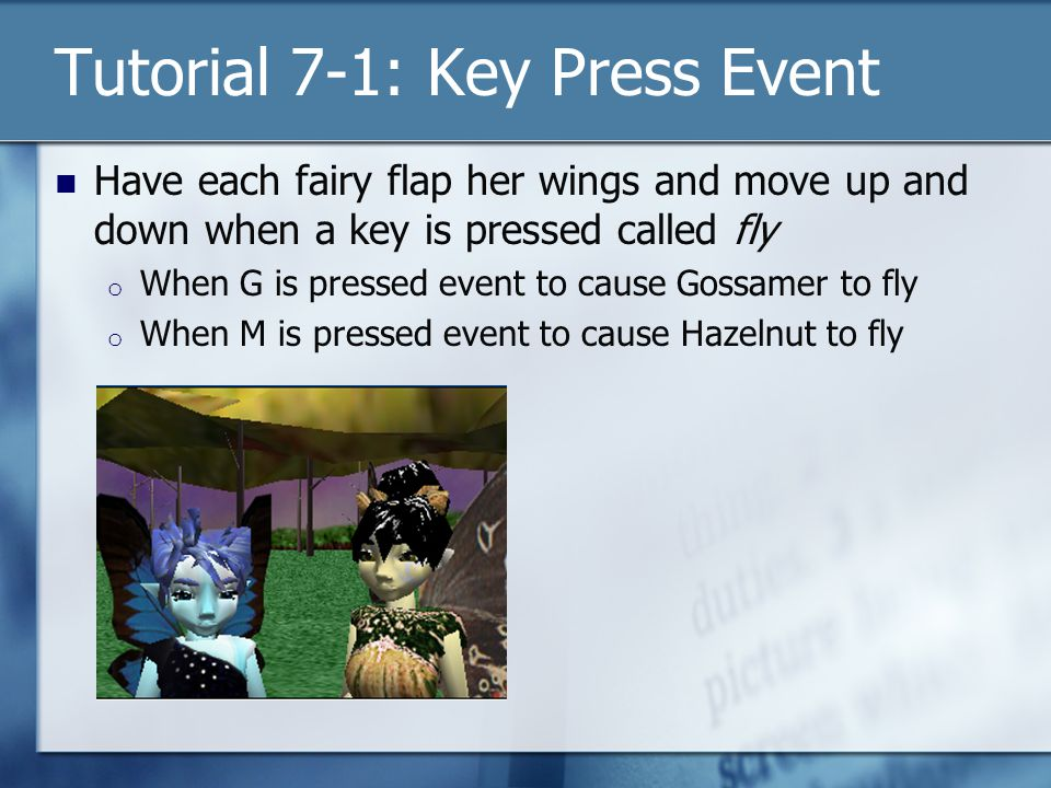Tutorial 7-1: Key Press Event Have each fairy flap her wings and move up and down when a key is pressed called fly o When G is pressed event to cause Gossamer to fly o When M is pressed event to cause Hazelnut to fly
