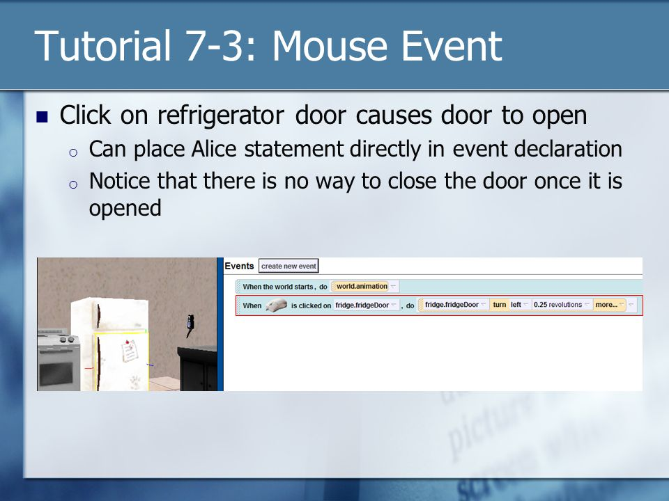 Tutorial 7-3: Mouse Event Click on refrigerator door causes door to open o Can place Alice statement directly in event declaration o Notice that there is no way to close the door once it is opened