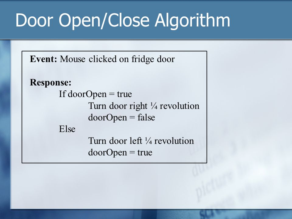 Door Open/Close Algorithm Event: Mouse clicked on fridge door Response: If doorOpen = true Turn door right ¼ revolution doorOpen = false Else Turn door left ¼ revolution doorOpen = true
