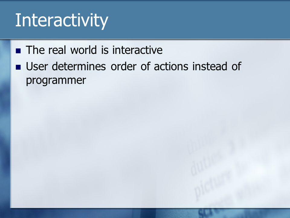 Interactivity The real world is interactive User determines order of actions instead of programmer