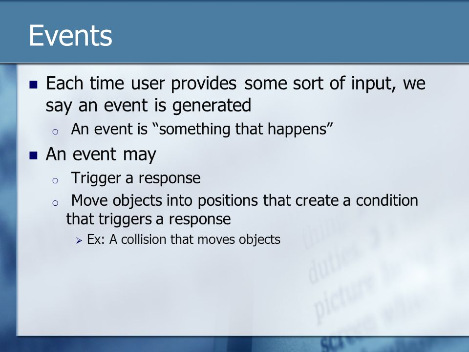Events Each time user provides some sort of input, we say an event is generated o An event is something that happens An event may o Trigger a response o Move objects into positions that create a condition that triggers a response  Ex: A collision that moves objects