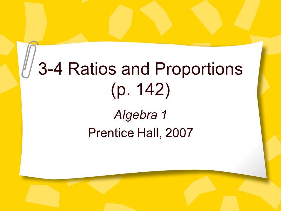 3-4 Ratios and Proportions (p. 142) Algebra 1 Prentice Hall, 2007
