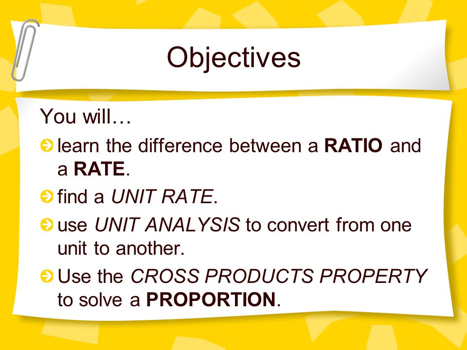 Objectives You will… learn the difference between a RATIO and a RATE. find a UNIT RATE. use UNIT ANALYSIS to convert from one unit to another. Use the