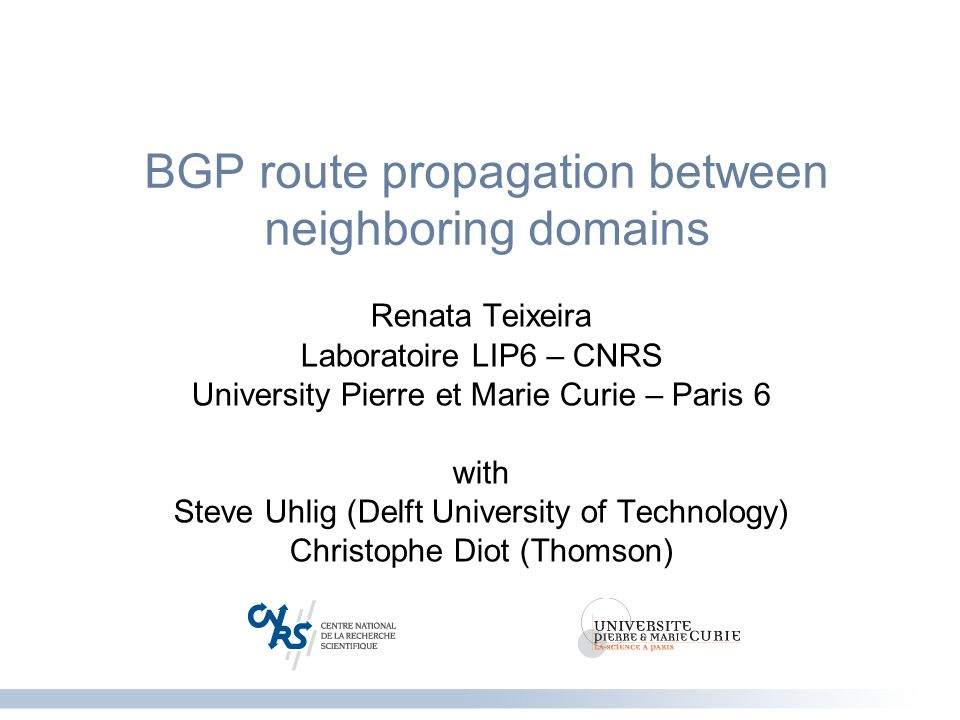 1 Propagation of routing changes LIP6 DT AS 1 AS 3 AS 2 Lip6 down eBGP iBGP Which routing changes propagate between domains.
