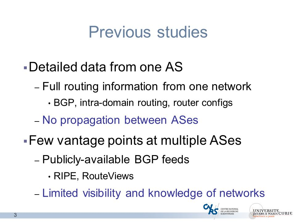 3 Previous studies  Detailed data from one AS – Full routing information from one network BGP, intra-domain routing, router configs – No propagation between ASes  Few vantage points at multiple ASes – Publicly-available BGP feeds RIPE, RouteViews – Limited visibility and knowledge of networks