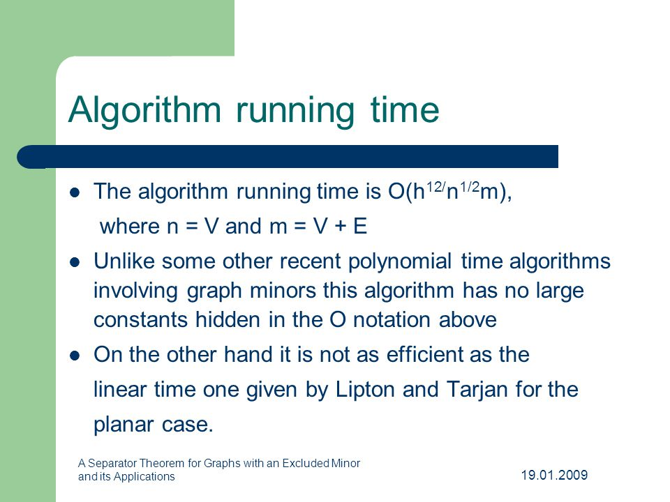 19.01.2009 A Separator Theorem for Graphs with an Excluded Minor and its Applications Algorithm running time The algorithm running time is O(h 1/2 n 1/2 m), where n = V and m = V + E Unlike some other recent polynomial time algorithms involving graph minors this algorithm has no large constants hidden in the O notation above On the other hand it is not as efficient as the linear time one given by Lipton and Tarjan for the planar case.