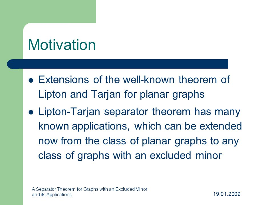 19.01.2009 A Separator Theorem for Graphs with an Excluded Minor and its Applications Motivation Extensions of the well-known theorem of Lipton and Tarjan for planar graphs Lipton-Tarjan separator theorem has many known applications, which can be extended now from the class of planar graphs to any class of graphs with an excluded minor