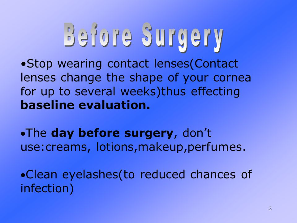 2 Stop wearing contact lenses(Contact lenses change the shape of your cornea for up to several weeks)thus effecting baseline evaluation.