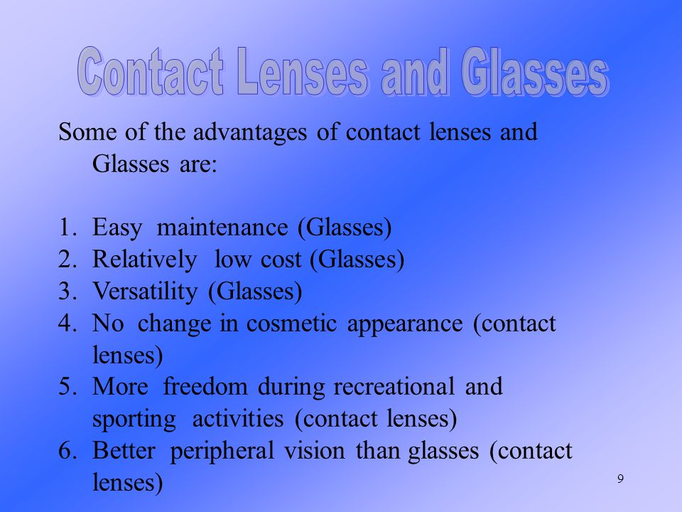 9 Some of the advantages of contact lenses and Glasses are: 1.Easy maintenance (Glasses) 2.Relatively low cost (Glasses) 3.Versatility (Glasses) 4.No change in cosmetic appearance (contact lenses) 5.More freedom during recreational and sporting activities (contact lenses) 6.Better peripheral vision than glasses (contact lenses)