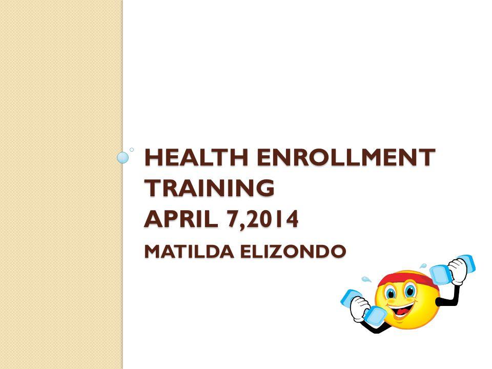 HEALTH ENROLLMENT TRAINING APRIL 7,2014 MATILDA ELIZONDO