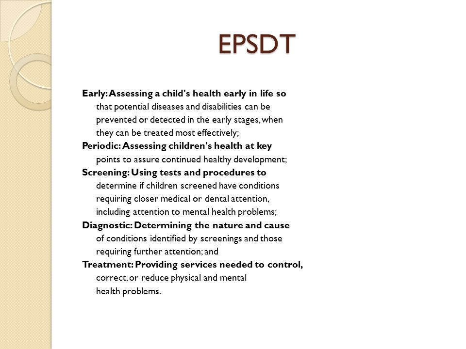 EPSDT Early: Assessing a child s health early in life so that potential diseases and disabilities can be prevented or detected in the early stages, when they can be treated most effectively; Periodic: Assessing children s health at key points to assure continued healthy development; Screening: Using tests and procedures to determine if children screened have conditions requiring closer medical or dental attention, including attention to mental health problems; Diagnostic: Determining the nature and cause of conditions identified by screenings and those requiring further attention; and Treatment: Providing services needed to control, correct, or reduce physical and mental health problems.