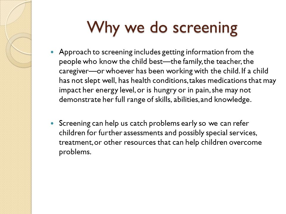 Why we do screening Approach to screening includes getting information from the people who know the child best—the family, the teacher, the caregiver—or whoever has been working with the child.