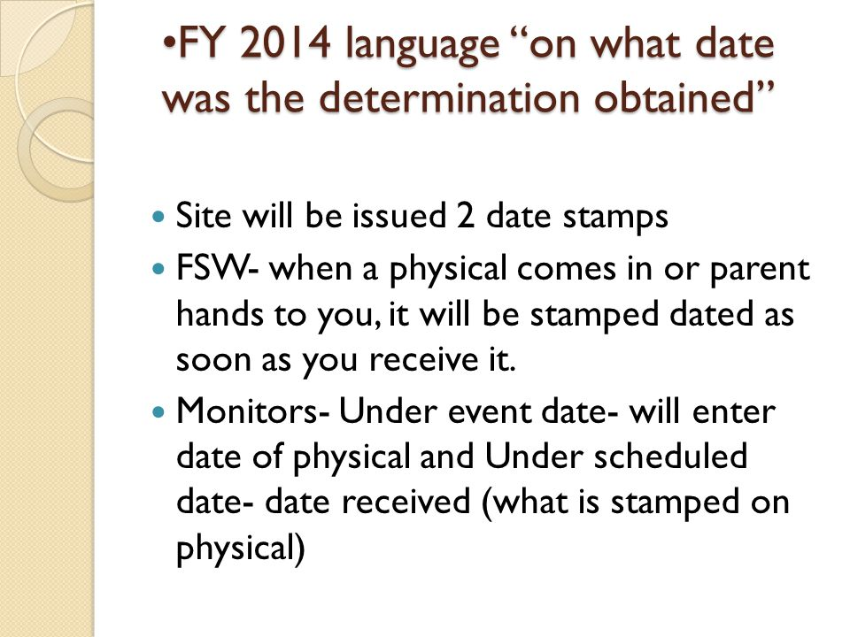 FY 2014 language on what date was the determination obtained Site will be issued 2 date stamps FSW- when a physical comes in or parent hands to you, it will be stamped dated as soon as you receive it.