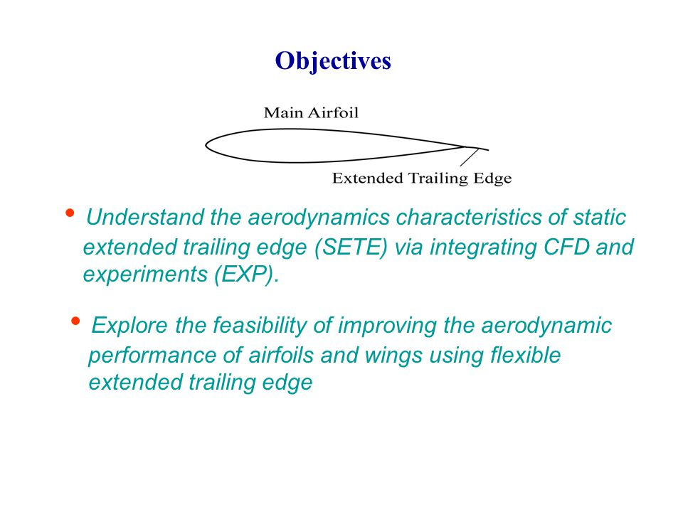 Objectives Explore the feasibility of improving the aerodynamic performance of airfoils and wings using flexible extended trailing edge Understand the aerodynamics characteristics of static extended trailing edge (SETE) via integrating CFD and experiments (EXP).