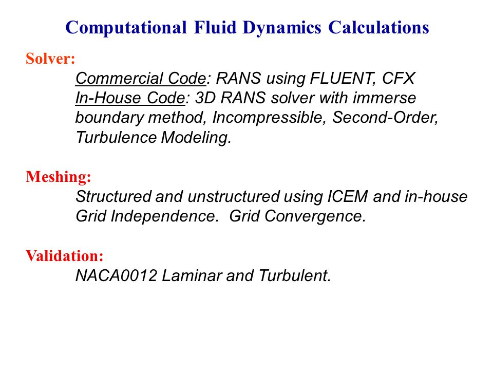 Computational Fluid Dynamics Calculations Solver: Commercial Code: RANS using FLUENT, CFX In-House Code: 3D RANS solver with immerse boundary method, Incompressible, Second-Order, Turbulence Modeling.