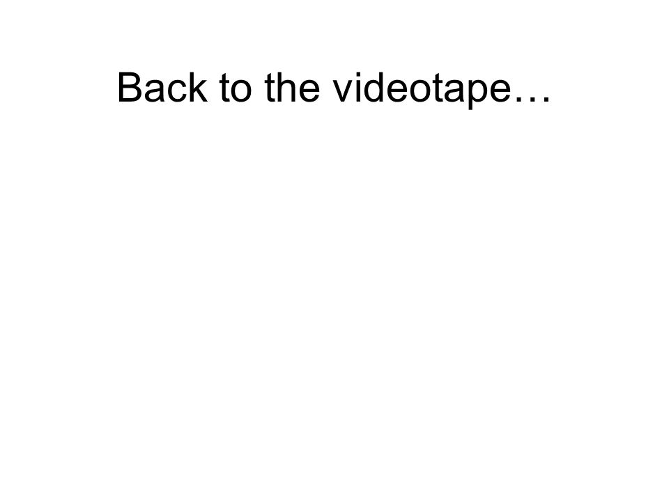 Back to the videotape…
