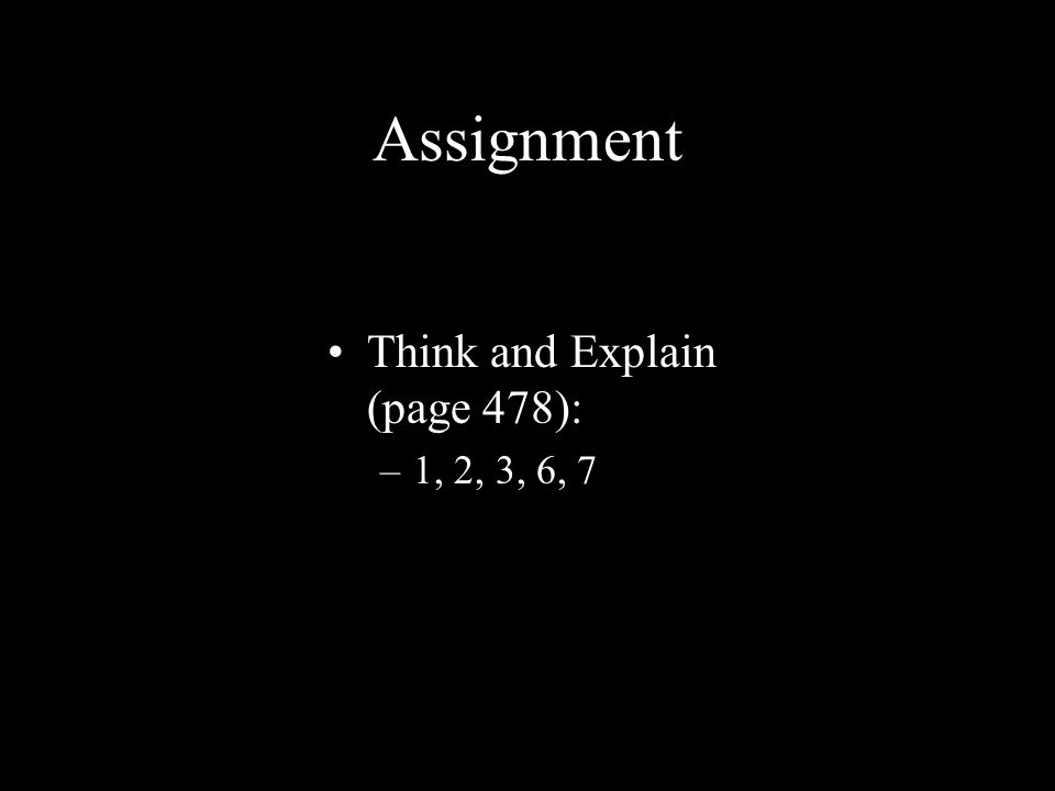 Assignment Think and Explain (page 478): –1, 2, 3, 6, 7