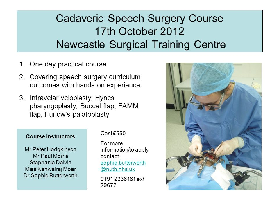 Cadaveric Speech Surgery Course 17th October 2012 Newcastle Surgical Training Centre Course Instructors Mr Peter Hodgkinson Mr Paul Morris Stephanie Delvin Miss Kanwalraj Moar Dr Sophie Butterworth 1.One day practical course 2.Covering speech surgery curriculum outcomes with hands on experience 3.Intravelar veloplasty, Hynes pharyngoplasty, Buccal flap, FAMM flap, Furlow's palatoplasty Cost £550 For more information/to apply contact sophie.butterworth @nuth.nhs.uk sophie.butterworth @nuth.nhs.uk 0191 2336161 ext 29677