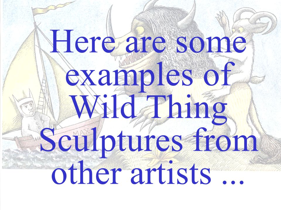 We will be making an original Wild Thing sculpture...