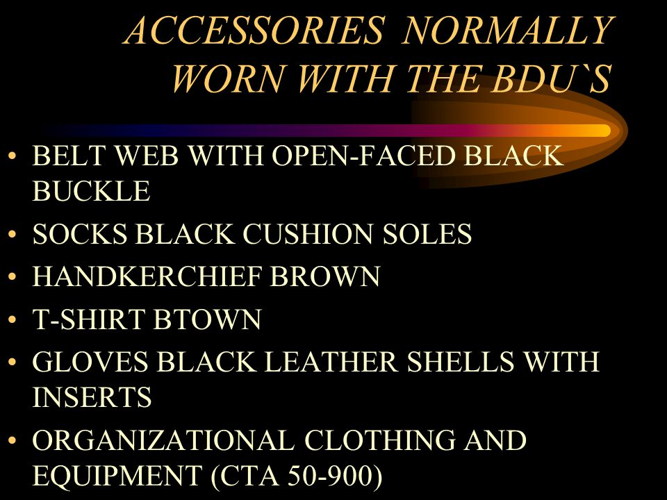 ACCESSORIES NORMALLY WORN WITH THE BDU`S BELT WEB WITH OPEN-FACED BLACK BUCKLE SOCKS BLACK CUSHION SOLES HANDKERCHIEF BROWN T-SHIRT BTOWN GLOVES BLACK LEATHER SHELLS WITH INSERTS ORGANIZATIONAL CLOTHING AND EQUIPMENT (CTA 50-900)