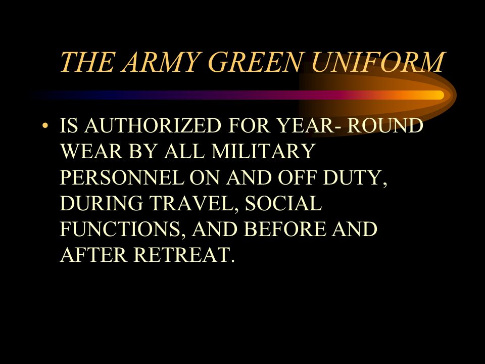 THE ARMY GREEN UNIFORM IS AUTHORIZED FOR YEAR- ROUND WEAR BY ALL MILITARY PERSONNEL ON AND OFF DUTY, DURING TRAVEL, SOCIAL FUNCTIONS, AND BEFORE AND AFTER RETREAT.