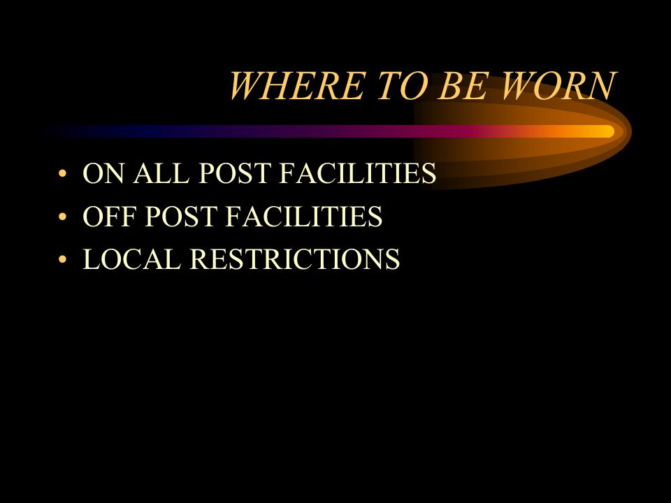 WHERE TO BE WORN ON ALL POST FACILITIES OFF POST FACILITIES LOCAL RESTRICTIONS