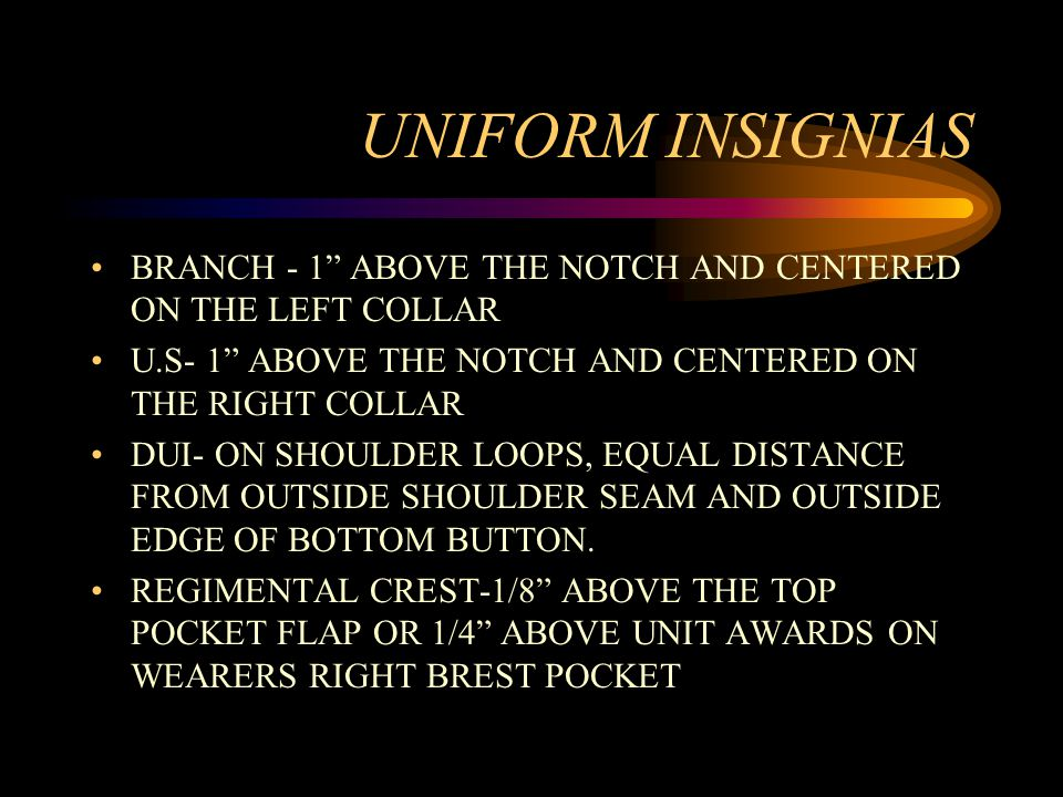 UNIFORM INSIGNIAS BRANCH - 1 ABOVE THE NOTCH AND CENTERED ON THE LEFT COLLAR U.S- 1 ABOVE THE NOTCH AND CENTERED ON THE RIGHT COLLAR DUI- ON SHOULDER LOOPS, EQUAL DISTANCE FROM OUTSIDE SHOULDER SEAM AND OUTSIDE EDGE OF BOTTOM BUTTON.
