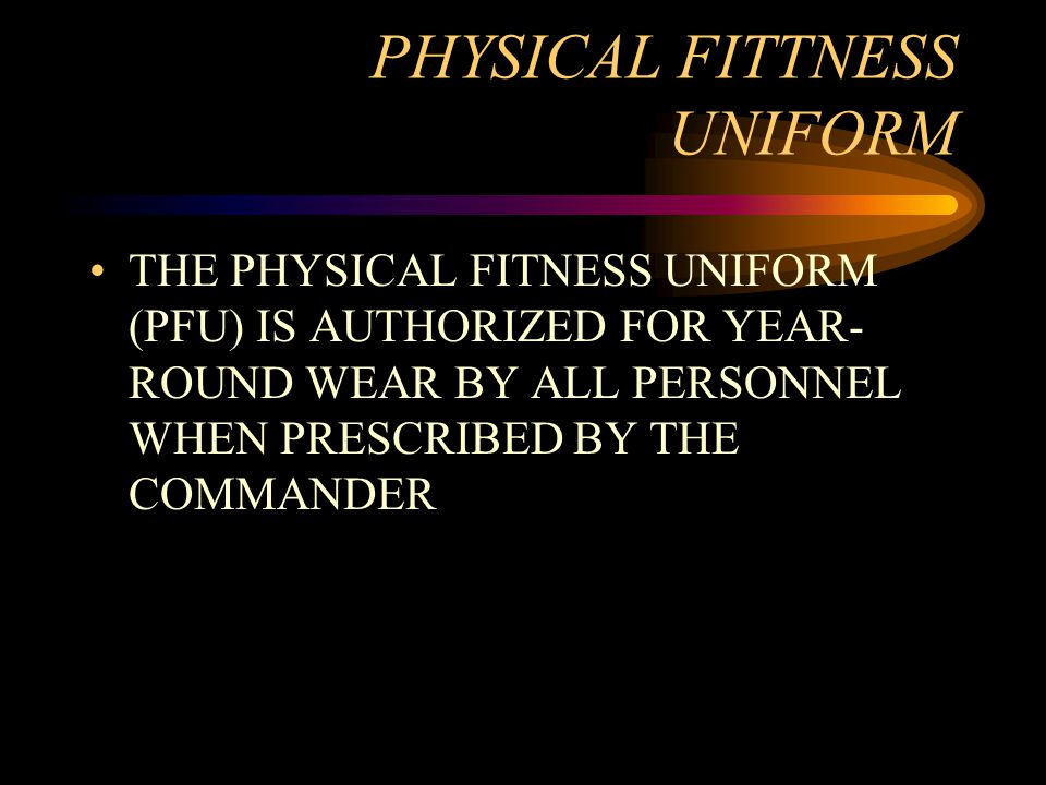 PHYSICAL FITTNESS UNIFORM THE PHYSICAL FITNESS UNIFORM (PFU) IS AUTHORIZED FOR YEAR- ROUND WEAR BY ALL PERSONNEL WHEN PRESCRIBED BY THE COMMANDER