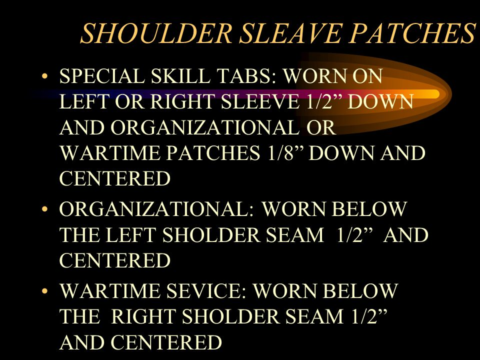 SHOULDER SLEAVE PATCHES SPECIAL SKILL TABS: WORN ON LEFT OR RIGHT SLEEVE 1/2 DOWN AND ORGANIZATIONAL OR WARTIME PATCHES 1/8 DOWN AND CENTERED ORGANIZATIONAL: WORN BELOW THE LEFT SHOLDER SEAM 1/2 AND CENTERED WARTIME SEVICE: WORN BELOW THE RIGHT SHOLDER SEAM 1/2 AND CENTERED