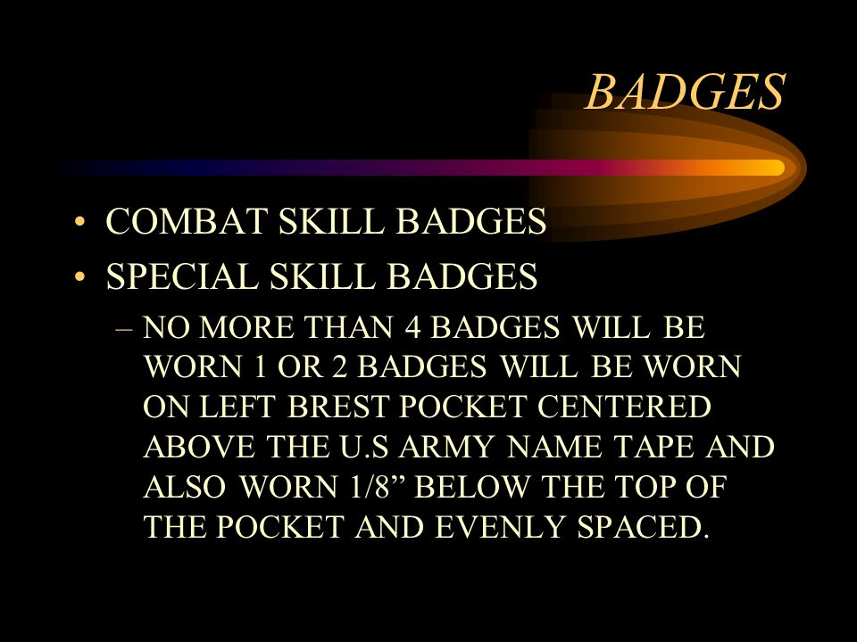 BADGES COMBAT SKILL BADGES SPECIAL SKILL BADGES –NO MORE THAN 4 BADGES WILL BE WORN 1 OR 2 BADGES WILL BE WORN ON LEFT BREST POCKET CENTERED ABOVE THE U.S ARMY NAME TAPE AND ALSO WORN 1/8 BELOW THE TOP OF THE POCKET AND EVENLY SPACED.
