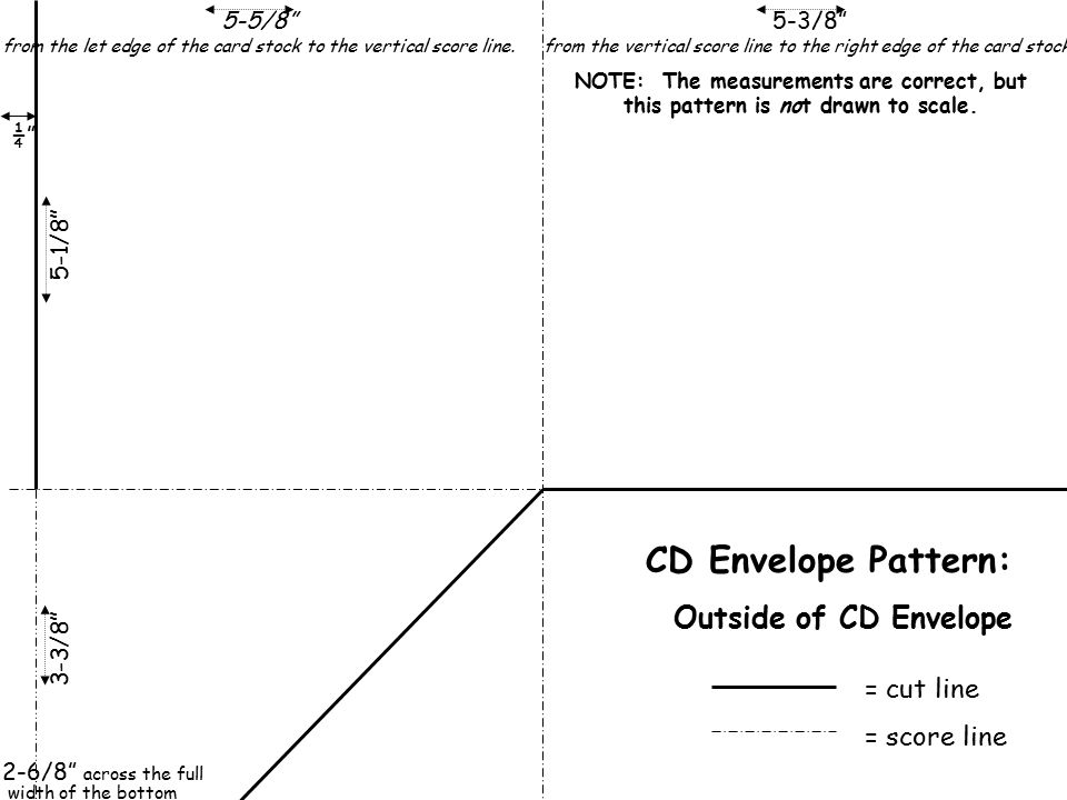 "= cut line = score line CD Envelope Pattern: Outside of CD Envelope 5-1/8""3-3/8"" 2-6/8"" across the full width of the bottom ¼"" 5-5/8"" from the let edg"