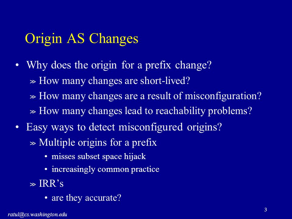 ratul@cs.washington.edu 3 Origin AS Changes Why does the origin for a prefix change.