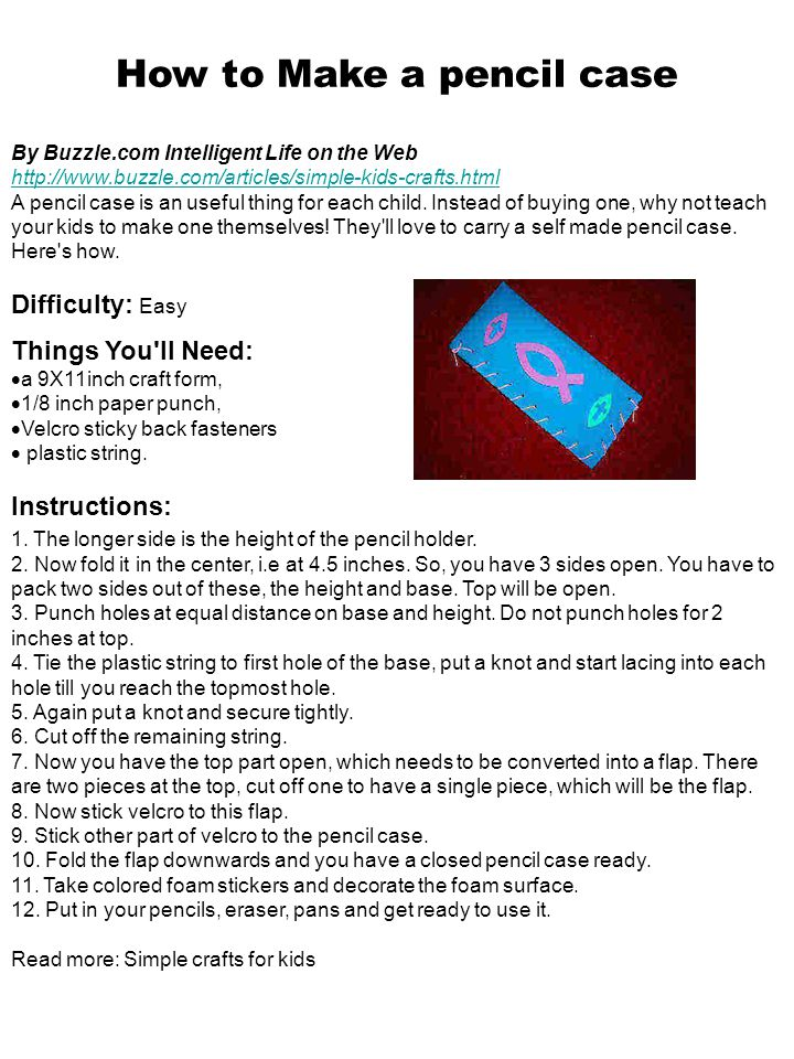 How to Make a pencil case By Buzzle.com Intelligent Life on the Web http://www.buzzle.com/articles/simple-kids-crafts.html A pencil case is an useful thing for each child.