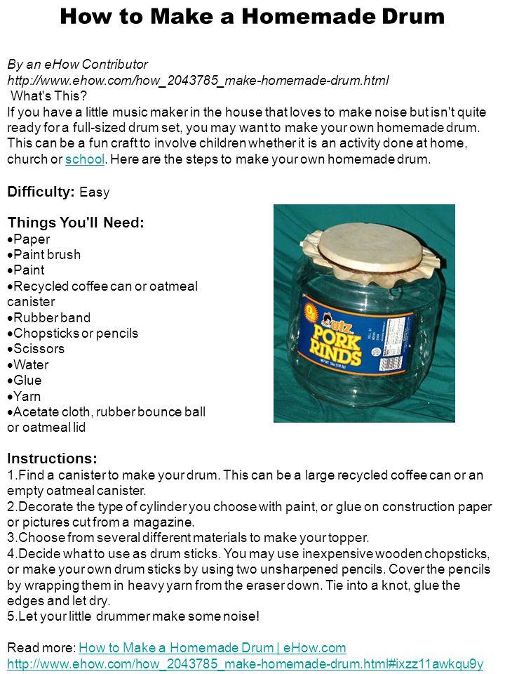 How to Make a Homemade Drum By an eHow Contributor http://www.ehow.com/how_2043785_make-homemade-drum.html What s This.