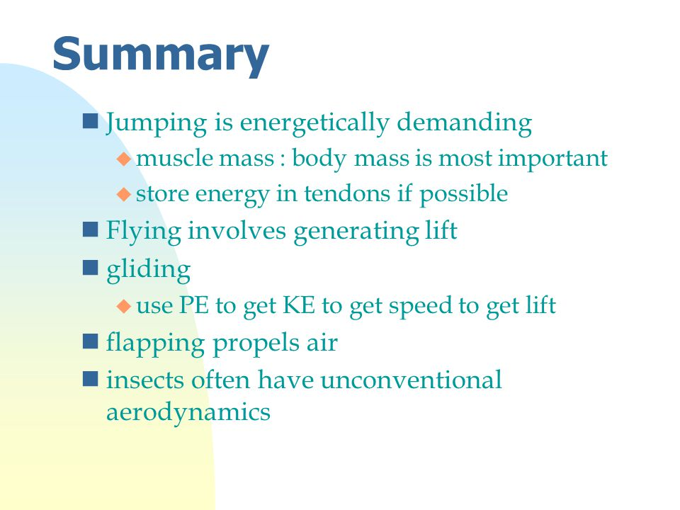 Summary nJumping is energetically demanding u muscle mass : body mass is most important u store energy in tendons if possible nFlying involves generating lift ngliding u use PE to get KE to get speed to get lift nflapping propels air ninsects often have unconventional aerodynamics