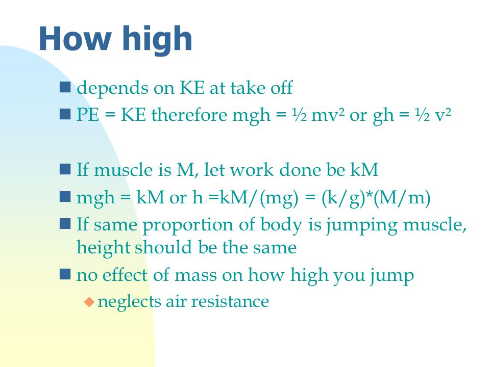 How high ndepends on KE at take off nPE = KE therefore mgh = ½ mv² or gh = ½ v² nIf muscle is M, let work done be kM nmgh = kM or h =kM/(mg) = (k/g)*(M/m) nIf same proportion of body is jumping muscle, height should be the same nno effect of mass on how high you jump u neglects air resistance