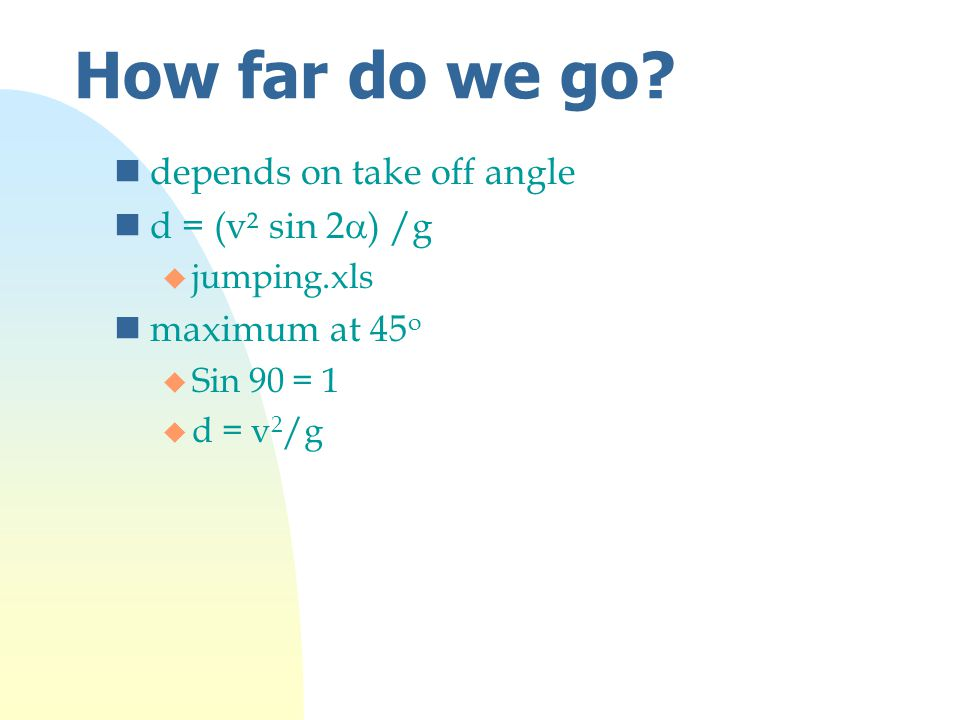 How far do we go? ndepends on take off angle d = (v² sin 2  ) /g u jumping.xls nmaximum at 45 o u Sin 90 = 1 u d = v 2 /g