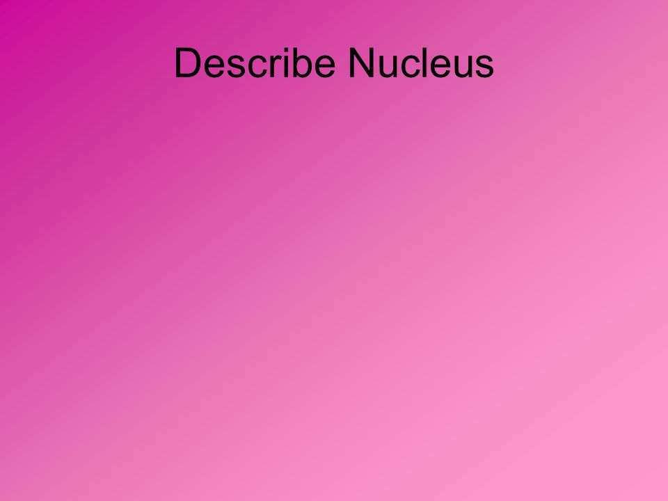 Describe Nucleus