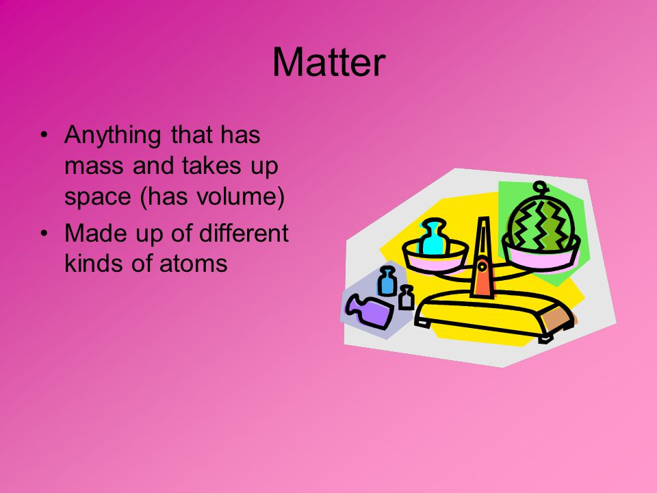 Matter Anything that has mass and takes up space (has volume) Made up of different kinds of atoms