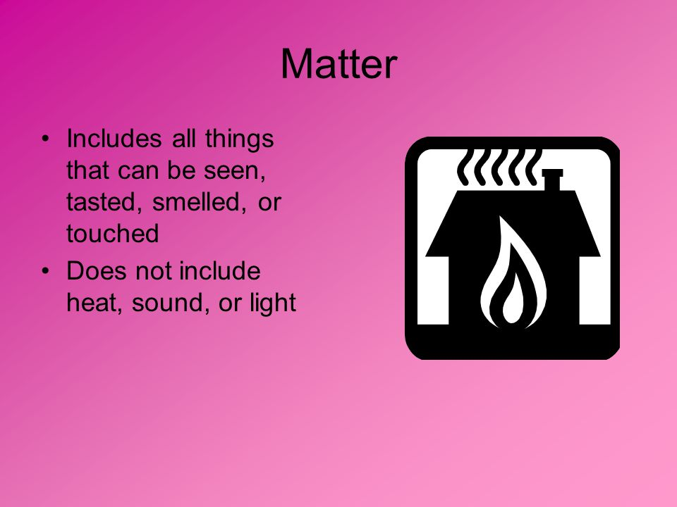 Matter Includes all things that can be seen, tasted, smelled, or touched Does not include heat, sound, or light