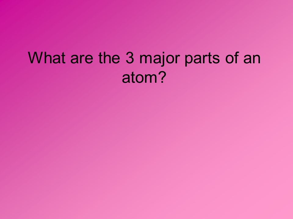 What are the 3 major parts of an atom