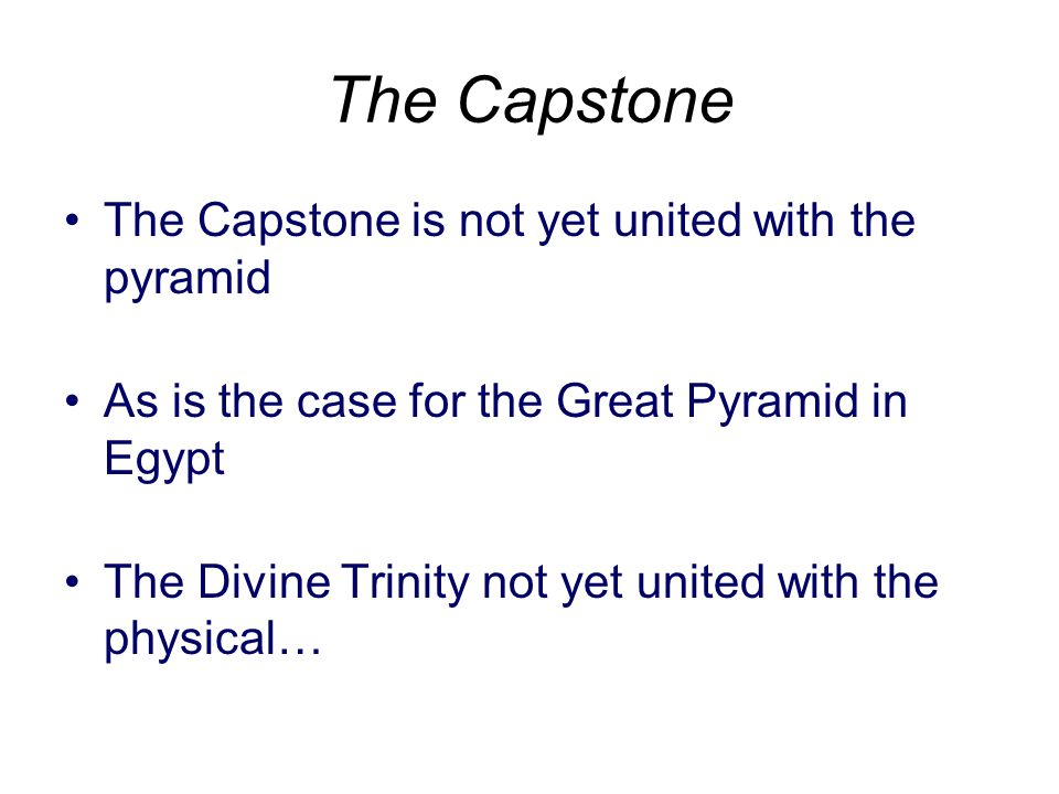 The Capstone is not yet united with the pyramid As is the case for the Great Pyramid in Egypt The Divine Trinity not yet united with the physical… The Capstone