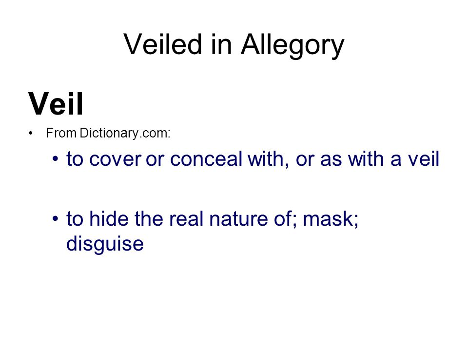 Veiled in Allegory Veil From Dictionary.com: to cover or conceal with, or as with a veil to hide the real nature of; mask; disguise
